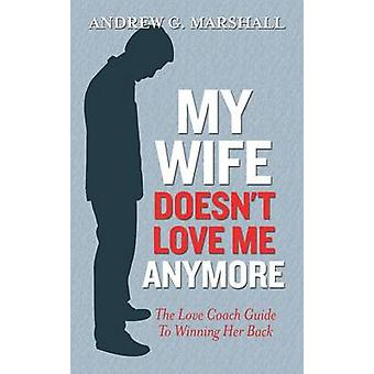 My Wife Doesn't Love Me Anymore - The Love Coach Guide to Winning Her