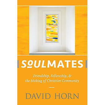 Soulmates - Friendship - Fellowship - and the Making of Christian Comm