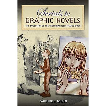 Serials to Graphic Novels The Evolution of the Victorian Illustrated Book de Catherine J Golden