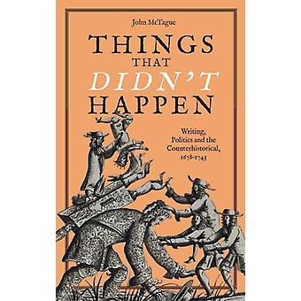Things That Didnt Happen Writing Politics and the Counterhistorical 16781743 by McTague & John
