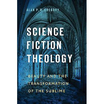 Science Fiction Theology  Beauty and the Transformation of the Sublime by Alan P R Gregory