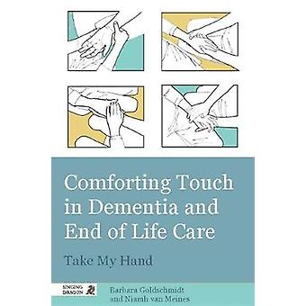 Comforting Touch in Dementia and End of Life Care by Barbara Goldschmidt
