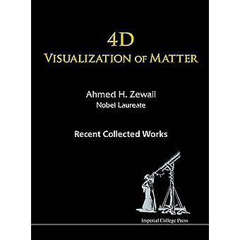 4D Visualization of Matter Recent Collected Works of Ahmed H Zewail Nobel Laureate by Ahmed H Zewail