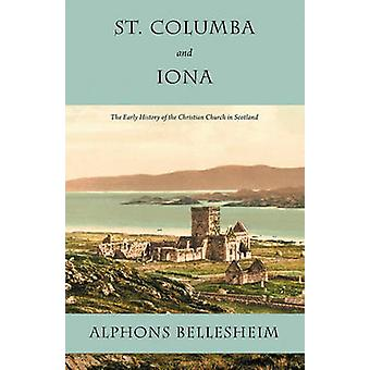 St. Columba and Iona The Early History of the Christian Church in Scotland by Bellesheim & Alphons