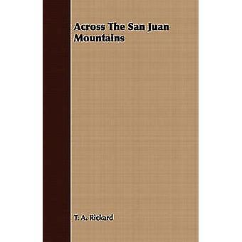 Across The San Juan Mountains by Rickard & T. A.