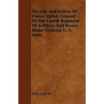 The Life And Letters Of Emory Upton Colonel Of The Fourth Regiment Of Artillery And Brevet MajorGeneral U. S. Army by Michie & Peter S.