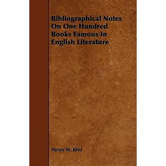 Bibliographical Notes on One Hundred Books Famous in English Literature by Kent & Henry W.