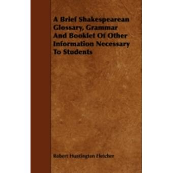 A Brief Shakespearean Glossary Grammar and Booklet of Other Information Necessary to Students by Fletcher & Robert Huntington