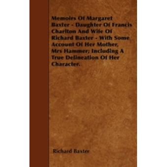 Memoirs Of Margaret Baxter  Daughter Of Francis Charlton And Wife Of Richard Baxter  With Some Account Of Her Mother Mrs Hammer Including A True Delineation Of Her Character. by Baxter & Richard