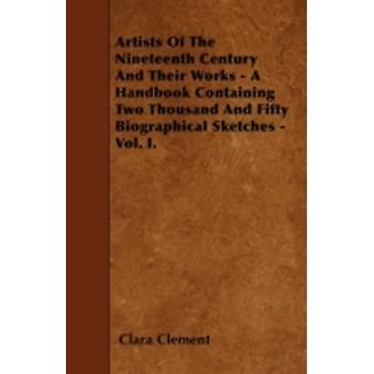 Artists Of The Nineteenth Century And Their Works  A Handbook Containing Two Thousand And Fifty Biographical Sketches  Vol. I. by Clement & Clara