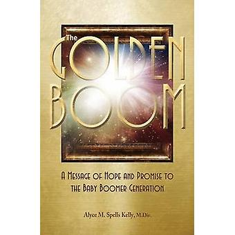 The Golden Boom A Message of Hope and Promise to the Baby Boomer Generation by Spells Kelly & M. Div. & Alyce M.