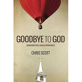 Goodbye to God Searching for a Human Spirituality by Scott & Chris