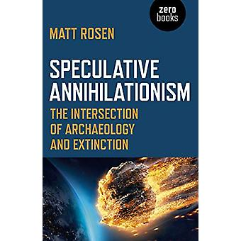 Speculative Annihilationism - The Intersection of Archaeology and Exti