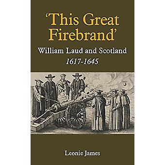 `This Great Firebrand` - William Laud and Scotland - 1617-1645 by Leo