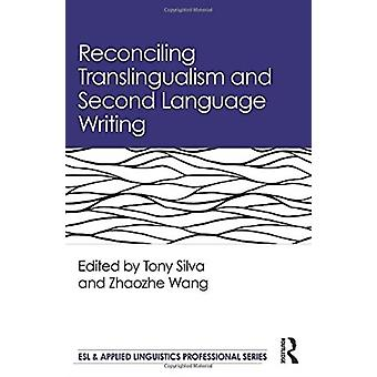 Reconciling Translingualism and Second Language Writing by Edited by Tony Silva & Edited by Zhaozhe Wang