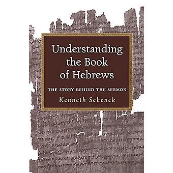Understanding the Book of Hebrews - The Story Behind the Sermon di Ken