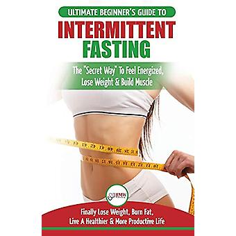 Intermittent Fasting - The Ultimate Beginner's Guide To The Intermitte