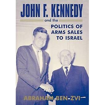 John F. Kennedy and the Politics of Arms Sales to Israel by BenZvi & Abraham