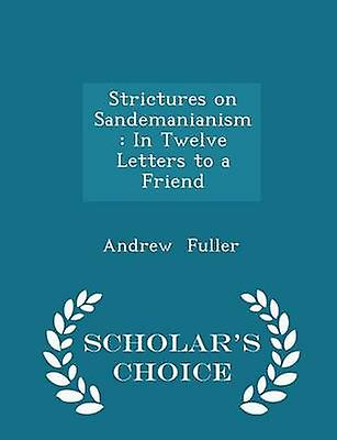 Strictures on Sandemanianism In Twelve Letters to a Friend  Scholars Choice Edition by Fuller & Andrew