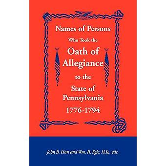 Names of Persons Who Took the Oath of Allegiance to the State of Pennsylvania 17761794 by Linn & John B.