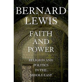 Faith and Power - Religion and Politics in the Middle East by Bernard