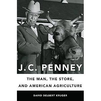 J. C. Penney - The Man - the Store - and American Agriculture by David