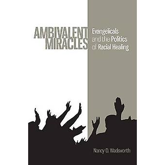 Ambivalent Miracles - Evangelicals and the Politics of Racial Healing