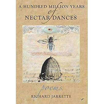 A Hundred Million Years of Nectar Dances by Richard Jarrette - 978099