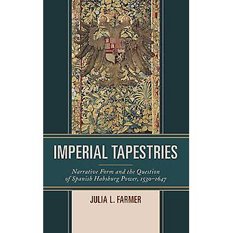 Imperial Tapestries Narrative Form and the Question of Spanish Habsburg Power 1530 1647 by Farmer & Julia L