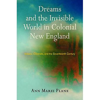 Dreams and the Invisible World in Colonial New England by Ann Marie Plane