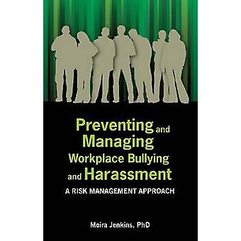 Preventing and Managing Workplace Bullying and Harassment A Risk Management Approach by Jenkins & Moira