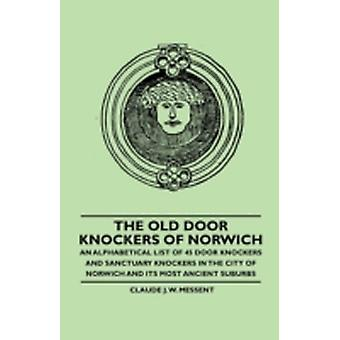 The Old Door Knockers of Norwich  An Alphabetical List of 45 Door Knockers and Sanctuary Knockers in the City of Norwich and its Most Ancient Suburbs by Messent & Claude J. W.