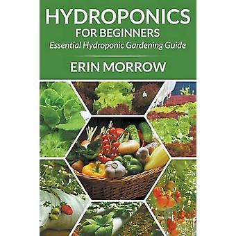 Hydroponics For Beginners Essential Hydroponic Gardening Guide by Morrow & Erin