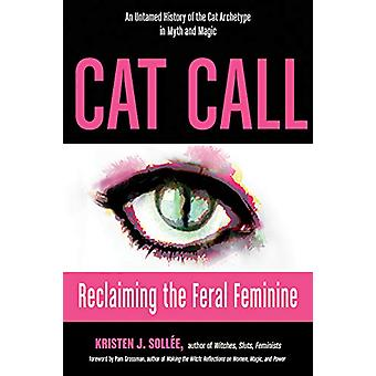 Cat Call - Reclaiming the Feral Feminine - an Untamed History of the C