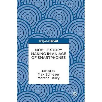 Mobile Story Making in an Age of Smartphones by Max Schleser - 978331