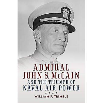 Admiral John S. McCain and the Triumph of Naval Air Power by William