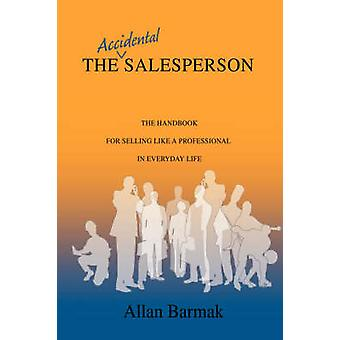 The Accidental Salesperson - The Handbook for Selling Like a Professio