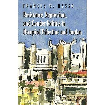 Resistance Repression and Gender Politics in Occupied Palestine and Jordan by Frances S. Hasso