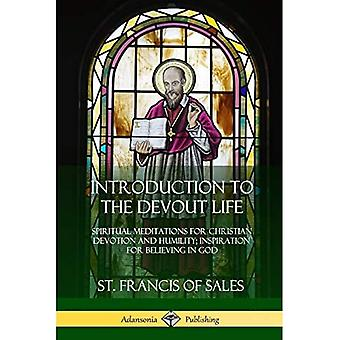 Introduction to the Devout Life: Spiritual Meditations for Christian Devotion and Humility; Inspiration for Believing in God