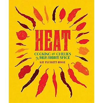 Heat  Cooking With Chillies The Worlds Favourite Spice by Kay Plunkett Hogge