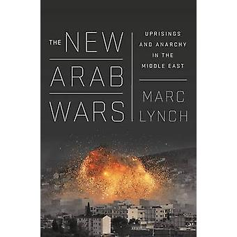 The New Arab Wars - Uprisings and Anarchy in the Middle East by Marc L