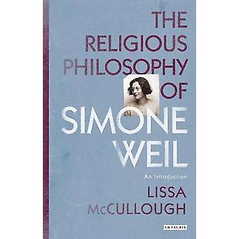 The Religious Philosophy of Simone Weil - An Introduction by Lissa McC