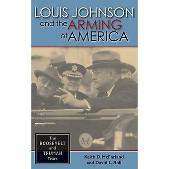 Louis Johnson and the Arming of America The Roosevelt and Truman Years by McFarland & Keith D.