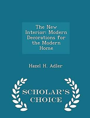 The New Interior Modern Decorations for the Modern Home  Scholars Choice Edition by Adler & Hazel H.