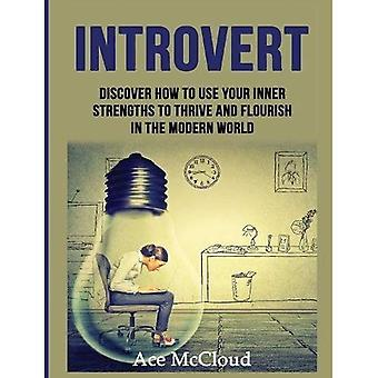 Introvert: Discover How to Use Your Inner Strengths to Thrive and Flourish in the Modern World (Guide & Strategies for Mastering Your Personality)