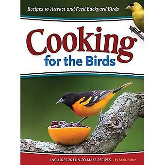 Cooking for the Birds - Recipes to Attract and Feed Backyard Birds by