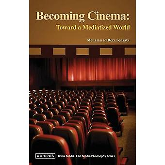 Becoming Cinema Toward a Mediatized World by Sohrabi & Mohammad Reza
