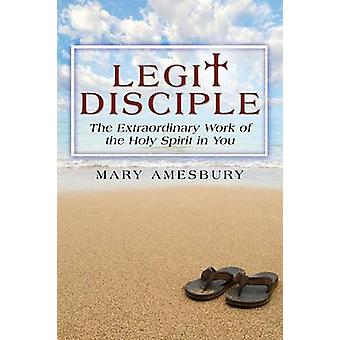 Legit Disciple The Extraordinary Work of the Holy Spirit in You by Amesbury & Mary