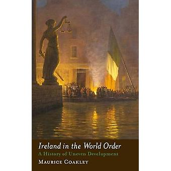Ireland in the World Order A History of Uneven Development by Coakley & Maurice