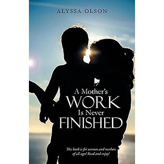 A Mothers Work Is Never Finished by Olson & Alyssa